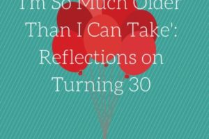 I'm So Much Older Than I Can Take-Reflections on Turning 30