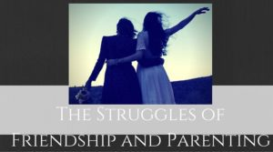 friendship and parenting struggles