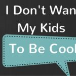 I Don't Want My Kids To Be Cool
