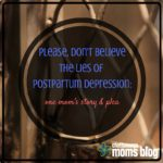 Please, Don't Believe the Lies of Postpartum Depression: One Mom's Story & Plea