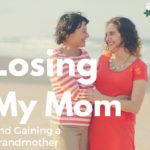 Losing My Mom (and Gaining a Grandmother)