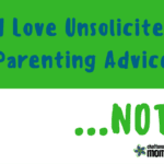 I Love Unsolicited Advice On My Parenting…Not!