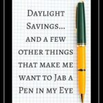Daylight Savings and a Few Other Things that Make me Want to Jab a Pen in My Eye