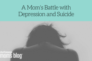 A Mom's Battle with Depression and Suicide | Chattanooga Moms Blog