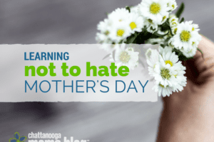 Learning Not to Hate Mother's Day | Chattanooga Moms Blog