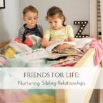 FRIENDS FOR LIFE: Nurturing Sibling Relationships