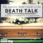 The Agnostic Mom's Guide to the 'Death' Talk: Trying to Explain the Unexplainable
