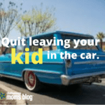 Quit Leaving Your Kid in the Car