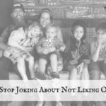 Can We Stop Joking About Not Liking Our Kids?