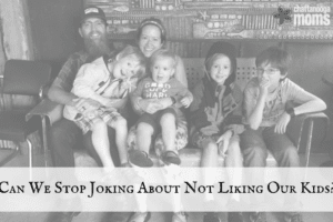 Can we stop joking about not liking our kids_