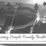 Creating Simple Family Traditions: The Day I Considered Murdering Our Elf on the Shelf