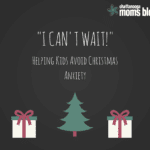 """I Can't Wait!"" — Helping Kids Avoid Christmas Anxiety"