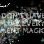 We Don't Have to Make Every Moment Magical